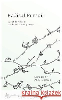 Radical Pursuit: A Young Adult's Guide to Following Jesus Abby Roberson   9781946277114