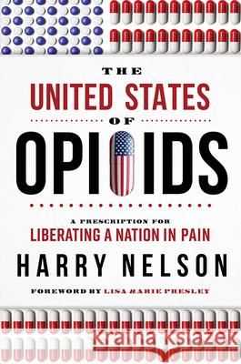 The United States of Opioids: A Prescription for Liberating a Nation in Pain Harry Nelson 9781946633323