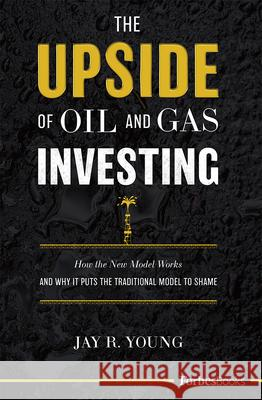 The Upside of Oil and Gas Investing: How the New Model Works and Why It Puts the Traditional Model to Shame Jay R. Young 9781946633668