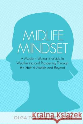 Midlife Mindset: A Modern Woman's Guide to Weathering and Prospering Through the Stuff of Midlife and Beyond Olga Tolscik 9781946665331