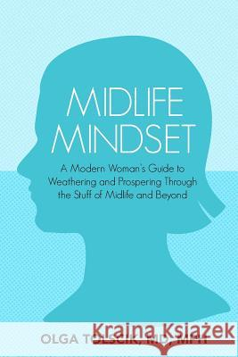 Midlife Mindset: A Modern Woman's Guide to Weathering and Prospering Through the Stuff of Midlife and Beyond Olga Tolscik 9781946665379