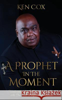 A Prophet In The Moment: Understanding Where You Are At In The Prophetic Process Ken Cox   9781946756589