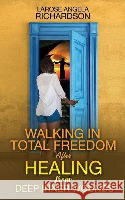 Walking in Total Freedom after Healing from Deep Inner Wounds Larose Angela Richardson 9781946756688