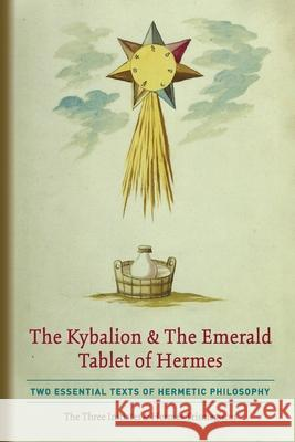 The Kybalion & The Emerald Tablet of Hermes: Two Essential Texts of Hermetic Philosophy The Thre Hermes Trismegistus 9781946774835