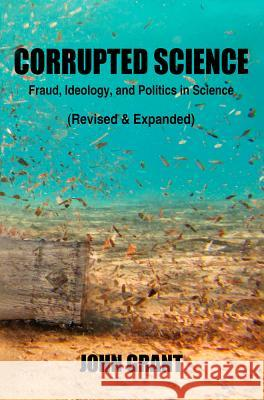 Corrupted Science: Fraud, Ideology and Politics in Science (Revised & Expanded) John Grant 9781947071001 See Sharp Press