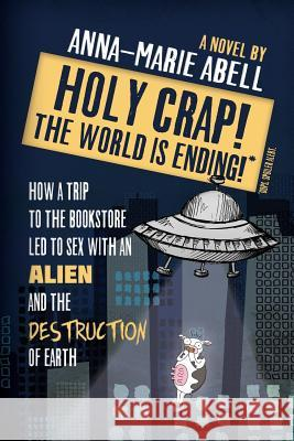 Holy Crap! the World Is Ending!: How a Trip to the Bookstore Led to Sex with an Alien and the Destruction of Earth Anna-Marie Abell 9781947119017