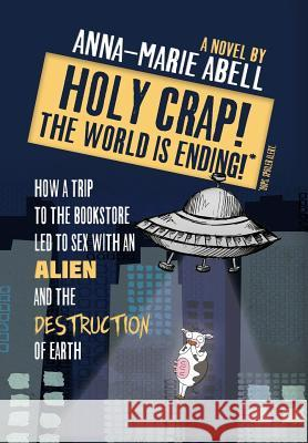 Holy Crap! the World Is Ending!: How a Trip to the Bookstore Led to Sex with an Alien and the Destruction of Earth Anna-Marie Abell 9781947119024