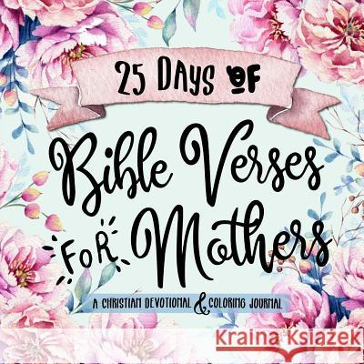 25 Days of Bible Verses for Mothers: A Christian Devotional & Coloring Journal Shalana Frisby 9781947209916
