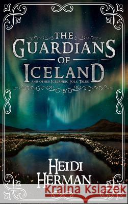 The Guardians of Iceland and Other Icelandic Folk Tales Heidi Herman Michael D 9781947233799