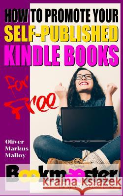 How to Promote Your Self-Published Kindle Books for Free: Forget Facebook Groups! There's a Better Way to Promote Your Self-Published Book for Free Oliver Markus Malloy   9781947258167