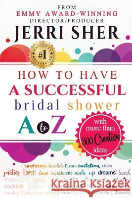 How to Have a Successful Bridal Shower A to Z, with More Than 500 Creative Ideas Jerri Sher 9781947341104