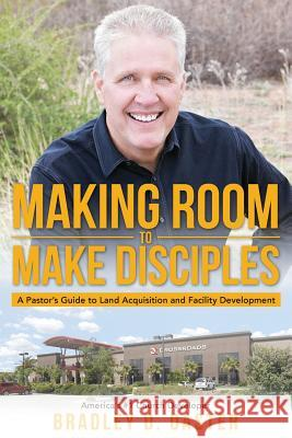 Making Room to Make Disciples: A Pastor's Guide to Acquiring Land and Building Insanely Great Facilities Bradley D. Oaster 9781947491144