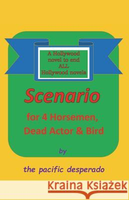 Scenario for Four Horsemen, Dead Actor and Bird: A Novel to End All Hollywood Novels The Pacific Desperado 9781947532632