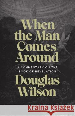 When the Man Comes Around: A Commentary on the Book of Revelation Douglas Wilson 9781947644922