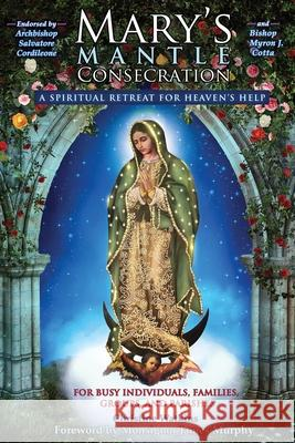 Mary's Mantle Consecration: A Spiritual Retreat for Heaven's Help Christine Watkins Archbishop Salvatore Cordileone Monsignor James Murphy 9781947701069