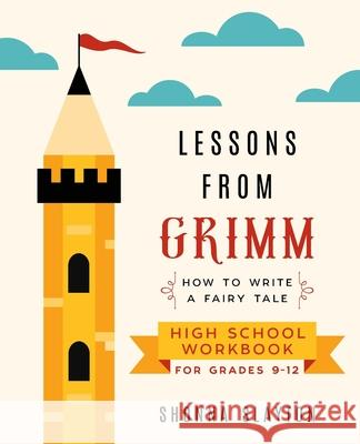 Lessons From Grimm: How to Write a Fairy Tale High School Workbook Grades 9-12 Shonna Slayton 9781947736061