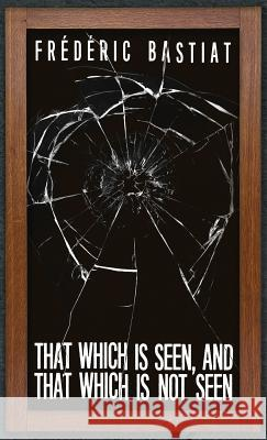 That Which Is Seen, and That Which Is Not Seen: Bastiat and the Broken Window (1853) Frederic Bastiat 9781947844339