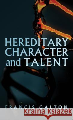 Hereditary Character and Talent: As Found Originally in Macmillan's Magazine in 1865 Francis Galton 9781947844780