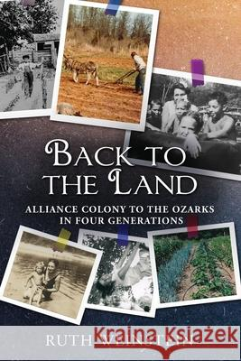 Back to the Land: Alliance Colony to the Ozarks in Four Generations Ruth Weinstein 9781947889989