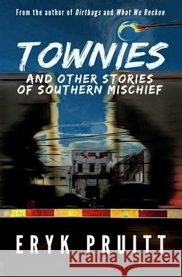 Townies: And Other Stories of Southern Mischief Eryk Pruitt 9781947993358