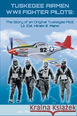 Tuskegee Airmen WWII Fighter Pilots: The Story of an Original Tuskegee Pilot, Lt. Col. Hiram E. Mann Dr Patrick Coggins 9781948262743