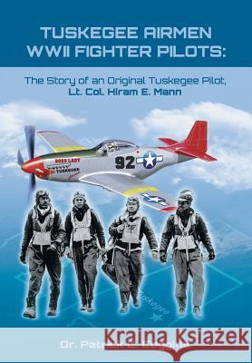 Tuskegee Airmen WWII Fighter Pilots: The Story of an Original Tuskegee Pilot, Lt. Col. Hiram E. Mann Dr Patrick Coggins 9781948262750