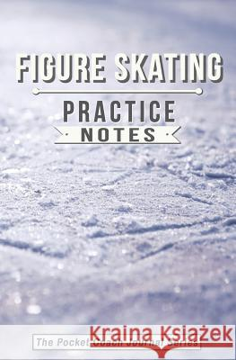 Figure Skating Practice Notes: Figure Skating Notebook for Coaching Tips and Goal Setting - Pocket Edition Sweet Harmony Press 9781948713122