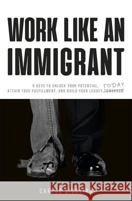 Work Like an Immigrant: 9 Keys to Unlock Your Potential, Attain True Fulfillment, and Build Your Legacy Today Carlos Siqueira 9781948787239