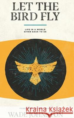 Let the Bird Fly: Life in a World Given Back to Us Wade Johnston Mike Berg 9781948969291