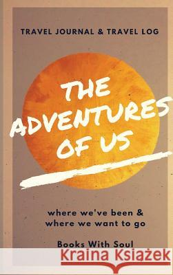 The Adventures of Us: Our Keepsake Travel Journal of Where We've Been, and Where We Want to Go Books With Soul 9781949325195