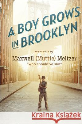 A Boy Grows in Brooklyn: Memoirs of Maxwell [muttie] Meltzer Who Should Have Slid Maxwell Meltzer 9781949338010