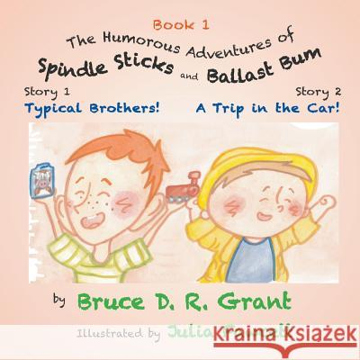 The Humorous Adventures of Spindle Sticks and Ballast Bum - Book 1: Sorty 1: Typical Brothers; Story 2: A Trip in the Car Bruce D. Grant 9781949338461