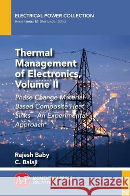 Thermal Management of Electronics, Volume II: Phase Change Material-Based Composite Heat Sinks-An Experimental Approach Rajesh Baby C. Balaji 9781949449419