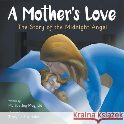 A Mother's Love: The Story of the Midnight Angel Mayfield Joy Marilee Tracy La Rue Hohn 9781949474756