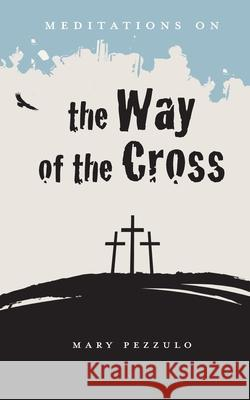 Meditations on the Way of the Cross Mary Pezzulo 9781949643435