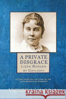 A Private Disgrace: Lizzie Borden by Daylight: (A True Crime Fact Account of the Lizzie Borden Ax Murders) Victoria Lincoln 9781949763089