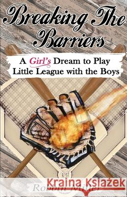 Breaking the Barriers: A Girl's Dream to Play Little League with the Boys Robbin Miller 9781950454532