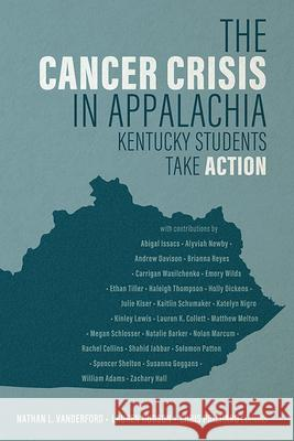 The Cancer Crisis in Appalachia: Kentucky Students Take Action Nathan L. Vanderford Lauren Hudson Chris Prichard 9781950690039