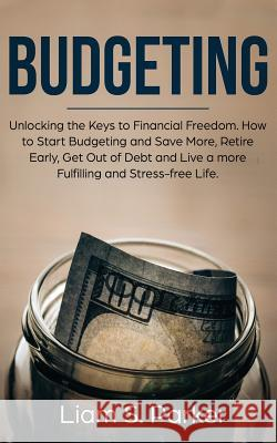 Budgeting: Unlocking the Keys to Financial Freedom. How to Start Budgeting and Save More, Retire Early, Get Out of Debt and Live Liam S. Parker 9781950855421