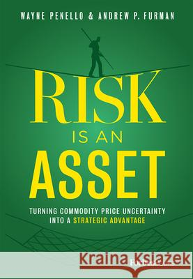 Risk Is an Asset: Turning Commodity Price Uncertainty Into a Strategic Advantage Wayne Penello Andrew P. Furman 9781950863020