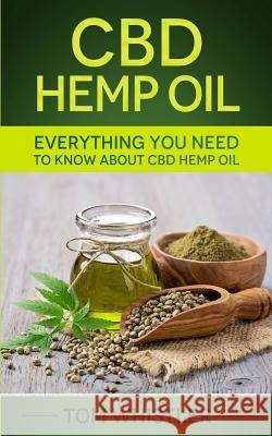 CBD Hemp Oil: Everything You Need to Know About CBD Hemp Oil - The Complete Beginner's Guide Tom Whistler 9781951030117