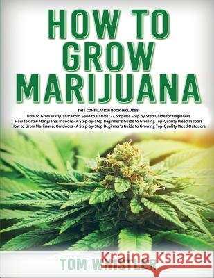 How to Grow Marijuana: 3 Books in 1 - The Complete Beginner's Guide for Growing Top-Quality Weed Indoors and Outdoors Tom Whistle 9781951030124