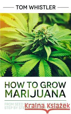 How to Grow Marijuana: From Seed to Harvest - Complete Step by Step Guide for Beginners Tom Whistler 9781951030131