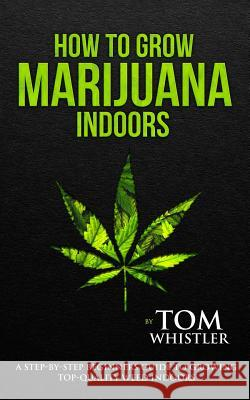 How to Grow Marijuana: Indoors - A Step-by-Step Beginner's Guide to Growing Top-Quality Weed Indoors (Volume 1) Tom Whistler   9781951030506