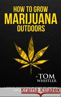 How to Grow Marijuana: Outdoors - A Step-by-Step Beginner's Guide to Growing Top-Quality Weed Outdoors (Volume 2) Tom Whistler 9781951030513