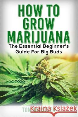 Marijuana: How to Grow Marijuana - The Essential Beginner's Guide For Big Buds Tom Whistler 9781951030711