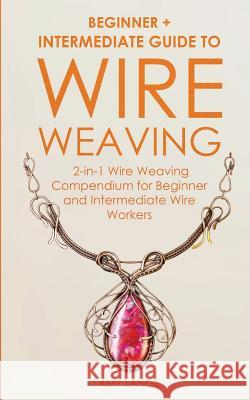 Wire Weaving: Beginner + Intermediate Guide to Wire Weaving: 2-in-1 Wire Weaving Compendium for Beginner and Intermediate Wire Worke Amy Lange 9781951035150