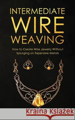Intermediate Wire Weaving: How to Make Wire Jewelry Without Splurging on Expensive Metals Amy Lange 9781951035167