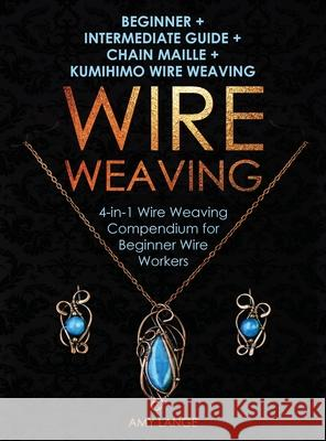 Wire Weaving: Beginner + Intermediate Guide + Chain Maille + Kumihimo Wire Weaving: 4-in-1 Wire Weaving Compendium for Beginners Amy Lange 9781951035242