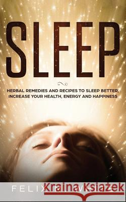 Sleep: Natural Remedies and Recipes to Sleep Better, Increase Your Health, Energy and Happiness Felix M White   9781951083779
